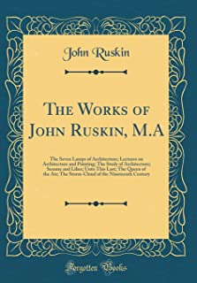 The Works of John Ruskin, M.A: The Seven Lamps of Architecture; Lectures on Architecture and Painting; The Study of Archit...