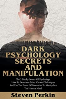 Dark Psychology Secrets and Manipulation: The 5 Murky Secrets of Psychology. How to Dominate Mind Control Techniques and U...