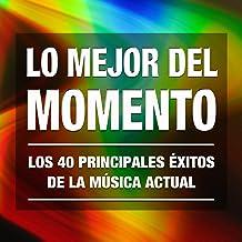 Lo Mejor del Momento: Los 40 Principales Éxitos de la Música Actual. Cuarenta Canciones Electronicas, Pop Rock y Latinas