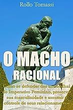 O MACHO RACIONAL: Como evitar as armadilhas do Imperativo Feminino, preservar sua masculinidade e assumir o controle de se...