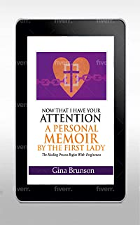 Now That I Have Your Attention A Personal Memoir by the First Lady: The Healing Process Begins with Forgiveness