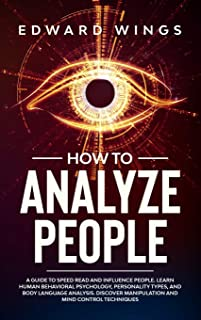 How To Analyze People: A Guide To Speed Read And Influence People. Learn Human Behavioral Psychology, Personality Types, A...