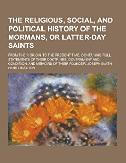 The Religious, Social, and Political History of the Mormans, or Latter-Day Saints; From Their Origin to the Present Time; ...