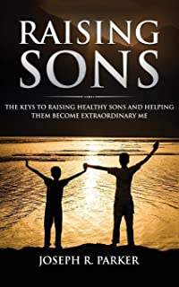 Raising Sons: The Keys to Raising Healthy Sons and Helping them Become Extraordinary Men