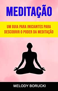 Meditação: Um Guia Para Iniciantes Para Descobrir O Poder Da Meditação (Portuguese Edition)