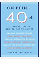 On Being 40(ish): Fifteen Writers on the Prime of Their Lives Kindle Edition