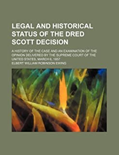 Legal and Historical Status of the Dred Scott Decision; A History of the Case and an Examination of the Opinion Delivered ...