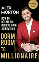 Dorm Room to Millionaire: How to Dream Big, Believe Big & Achieve Big