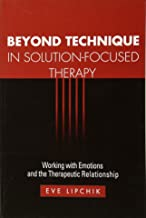 Beyond Technique in Solution-Focused Therapy: Working with Emotions and the Therapeutic Relationship (The Guilford Family Therapy Series)