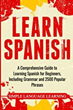 Learn Spanish: A Comprehensive Guide to Learning Spanish for Beginners, Including Grammar and 2500 Popular Phrases