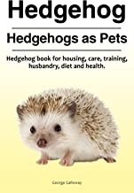 Hedgehogs. Hedgehog book for care, husbandry, health, housing, diet and training. Hedgehogs Pets Owner's Manual.