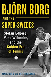 Björn Borg and the Super-Swedes: Stefan Edberg, Mats Wilander, and the Golden Era of Tennis