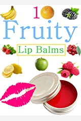 DIY Easy Fruity Lip Balms: Easy Homemade Fruit And Berry lip Balm Recipes Kindle Edition