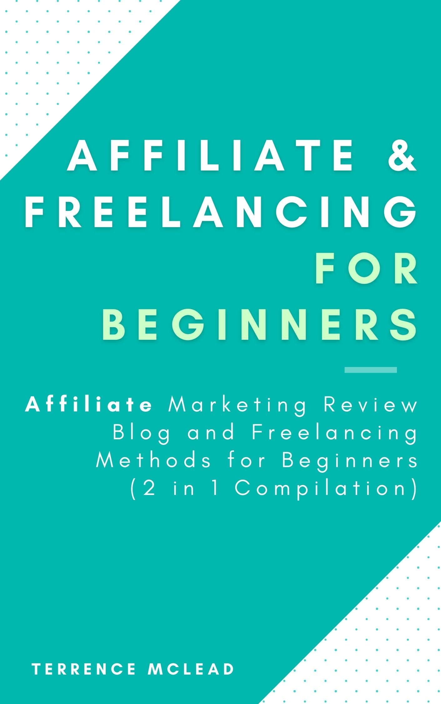 Affiliate & Freelancing for Beginners : Affiliate Marketing Review Blog and Freelancing Methods for Beginners (2 in 1 Compilation)