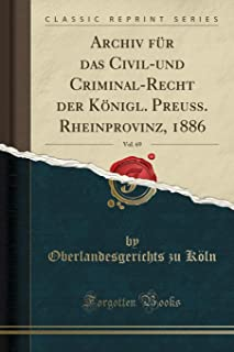 Archiv Fur Das Civil-Und Criminal-Recht Der Koenigl. Preuss. Rheinprovinz, 1886, Vol. 69 (Classic Reprint)