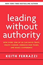 Leading Without Authority: How Every One of Us Can Build Trust, Create Candor, Energize Our Teams, and Make a Difference