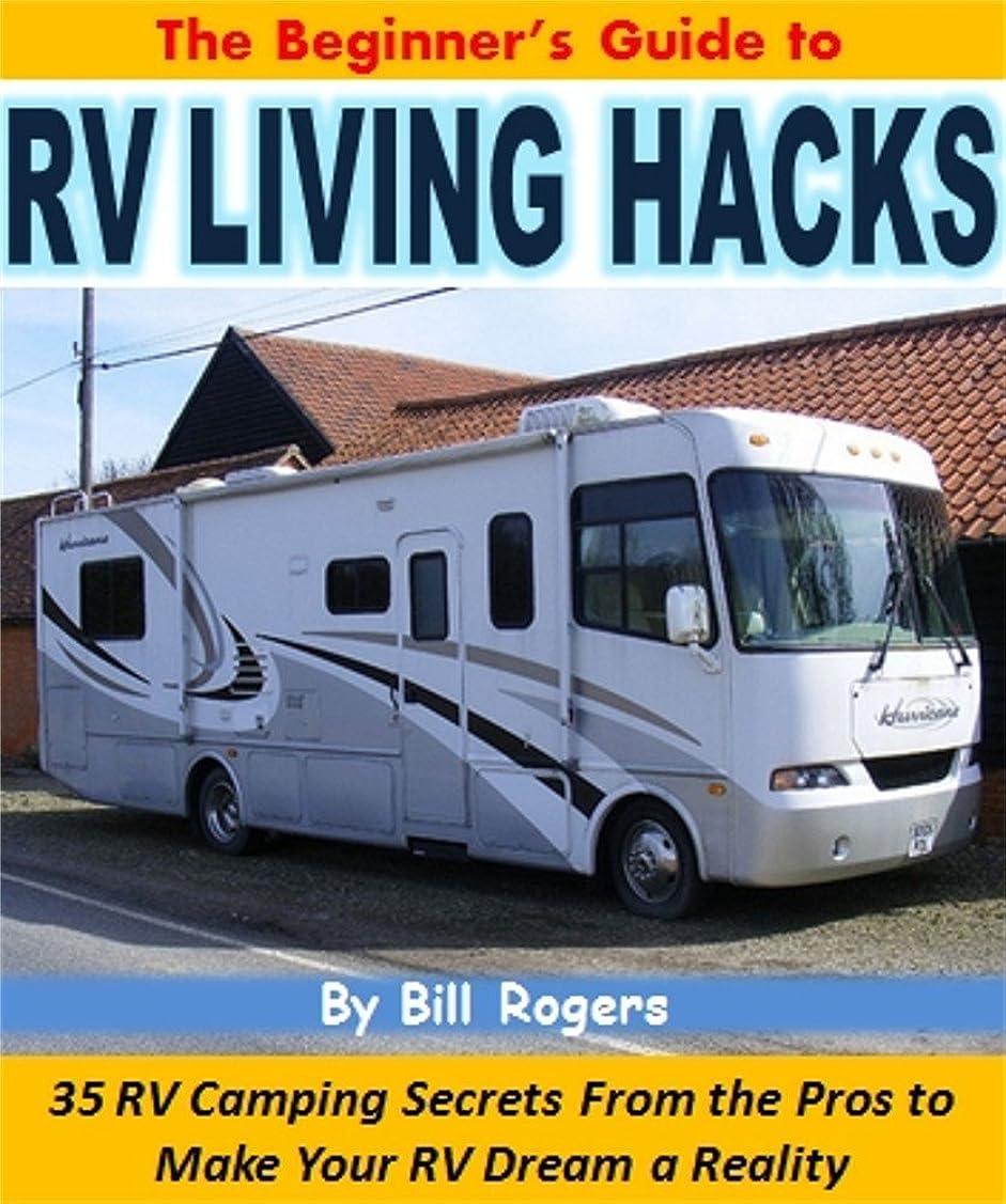 手術種不条理The Beginner's Guide to RV Living Hacks: 35 RV Camping Secrets From the Pros to Make Your RV Dream a Reality (English Edition)