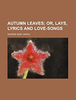 Autumn Leaves; Or, Lays, Lyrics and Love-Songs