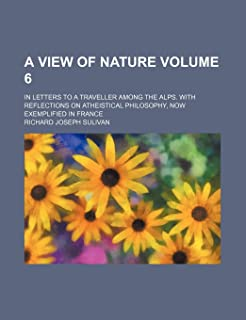 A View of Nature Volume 6; In Letters to a Traveller Among the Alps. with Reflections on Atheistical Philosophy, Now Exemp...