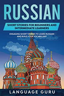 Russian Short Stories for Beginners and Intermediate Learners: Engaging Short Stories to Learn Russian and Build Your Voca...