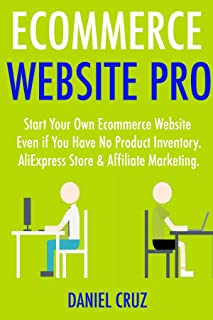 Ecommerce Website Pro: Start Your Own Ecommerce Website Even if You Have No Product Inventory. AliExpress Store & Affiliat...