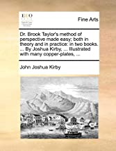 Dr. Brook Taylor's Method of Perspective Made Easy; Both in Theory and in Practice: In Two Books. ... by Joshua Kirby, ... Illustrated with Many Copper-Plates,