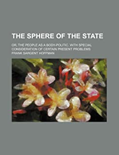 The Sphere of the State; Or, the People as a Body-Politic. with Special Consideration of Certain Present Problems
