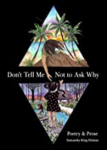 Don't Tell Me Not to Ask Why: Poetry & Prose
