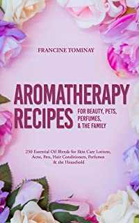 Aromatherapy Recipes for Beauty, Pets, Perfumes and the Family: 250 Essential Oil Blends for Skin Care Lotions, Acne, Pets, Hair Conditioners, Perfumes ... (Aromatherapy for Beginners 2019 Book 4)
