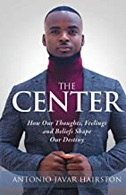 The Center: How Our Thoughts, Feelings and Beliefs Shape Our Destiny