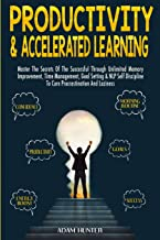 Productivity & Accelerated Learning: Master The Secrets Of The Successful Through Unlimited Memory Improvement, Time Management, Goal Setting & NLP Self Discipline To Cure Procrastination And Laziness