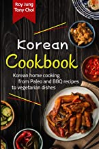 KOREAN COOKBOOK: THE COMPLETE GUIDE TO KOREAN CUISINE. LEARN HOW TO COOK FRESH RECIPES FROM PALEO AND BBQ TO VEGETARIAN DI...