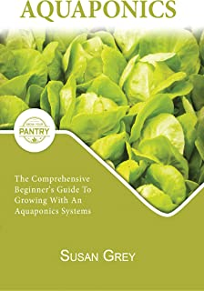 Aquaponics: For Beginners Your Complete Guide To An Aquaponics System (Growing fish and vegetables at home, commercial, homesteading, designing, aquarium, DIY, plants, hydroponics)
