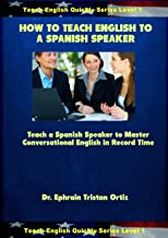 How to Teach English to a Spanish Speaker (Teach English Quickly Book 1)