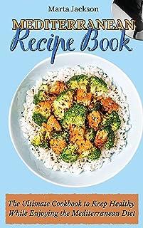 Mediterranean Recipe Book: The Ultimate Cookbook to Keep Healthy While Enjoying the Mediterranean Diet