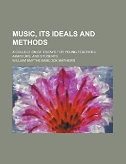 Music, Its Ideals and Methods; A Collection of Essays for Young Teachers, Amateurs, and Students