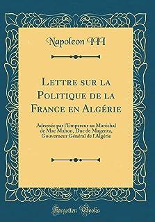 Lettre sur la Politique de la France en Algérie: Adressée par l'Empereur au Maréchal de Mac Mahon, Duc de Magenta, Gouverneur Général de l'Algérie (Classic Reprint)