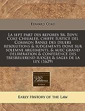 La sept part des reports Sr. Edvv. Coke Chiualer, chiefe Iustice del Common Banke des diuers resolutions & iudgements done...