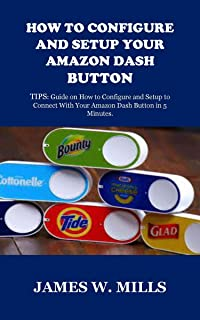 HOW TO CONFIGURE AND SETUP YOUR AMAZON DASH BUTTON: TIPS: Guide on How to Configure and Setup to Connect With Your Amazon Dash Button in 5 Minutes. (English Edition)