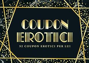 Coupon erotici: 52 coupon erotici per lui: Un blocchetto di coupon unico e divertente per un marito o partner che ha già t...