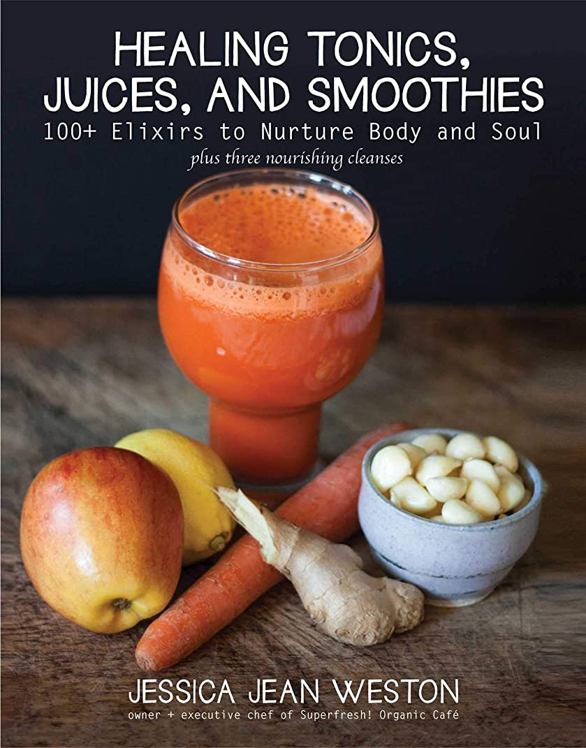 Healing Tonics, Juices, and Smoothies: 100+ Elixirs to Nurture Body and Soul (English Edition)