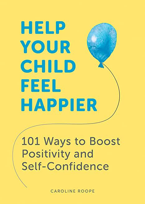 Help Your Child Feel Happier: 101 Ways to Boost Positivity and Self-confidence