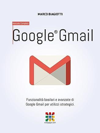 Google Gmail - Manuale Completo: Funzionalità basilari e avanzate di Google Gmail per utilizzi strategici. (Google Apps, Manuali Completi Vol. 2)