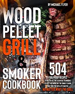Wood Pellet Grill and Smoker Cookbook: 504 Foolproof Recipes to Master All The Essential Techniques to Bring Out the Smoky...