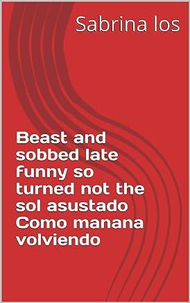 Beast and sobbed late funny so turned not the sol asustado Como manana volviendo (Provencal Edition)