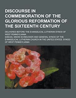 Discourse in Commemoration of the Glorious Reformation of the Sixteenth Century; Delivered Before the Evangelical Lutheran...