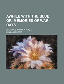 Awhile with the Blue; Or, Memories of War Days. the True Story of a Private