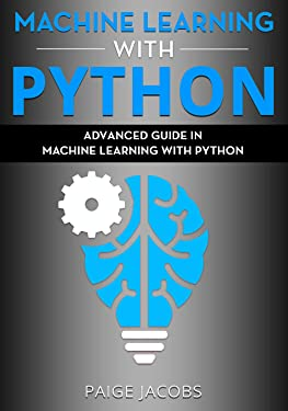 Machine Learning with Python: Advanced Guide in Machine Learning with Python