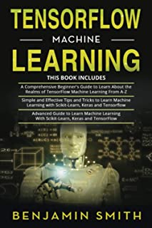 TENSORFLOW MACHINE LEARNING: 3 in 1- Beginner's Guide+ Simple and Effective Tips and Tricks+ Advanced Guide to Learn Machi...