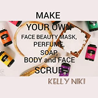DIY: MAKE YOUR OWN FACE BEAUTY MASK, PERFUME, SOAP, BODY AND FACE SCRUB (English Edition)